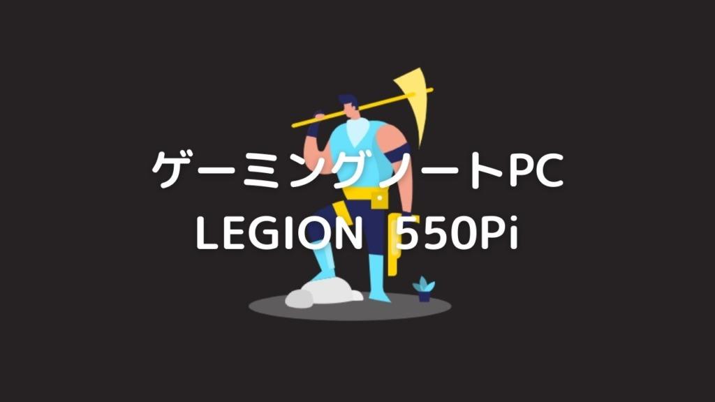 Lenovo Legion 550Pi (15.6型)レビュー