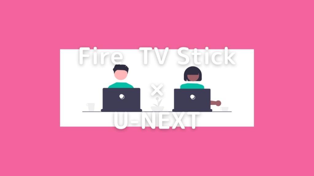 Fire TV StickとU-NEXTについて